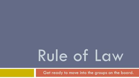 Rule of Law Get ready to move into the groups on the board.