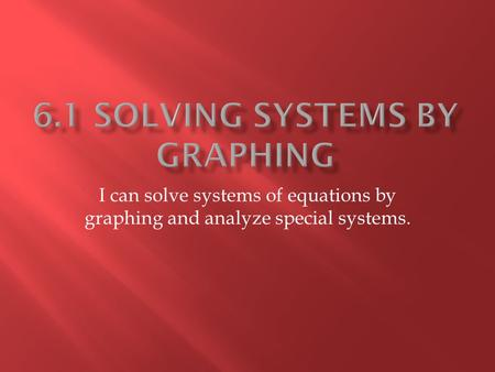I can solve systems of equations by graphing and analyze special systems.