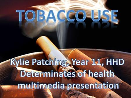 Tobacco use Kylie Patching, Year 11, HHD Determinates of health
