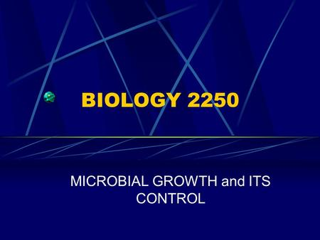 BIOLOGY 2250 MICROBIAL GROWTH and ITS CONTROL. BIOLOGY 2250 PART 1. MICROBIAL GROWTH.