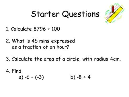 Starter Questions Starter Questions 1. Calculate 8796 ÷ 100 2. What is 45 mins expressed as a fraction of an hour? 3. Calculate the area of a circle, with.