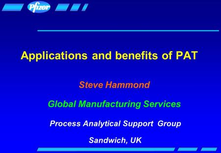 Applications and benefits of PAT Steve Hammond Global Manufacturing Services Process Analytical Support Group Sandwich, UK.