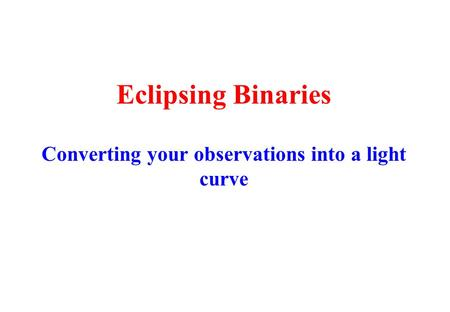 Eclipsing Binaries Converting your observations into a light curve.