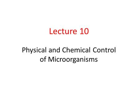 Lecture 10 Physical and Chemical Control of Microorganisms.