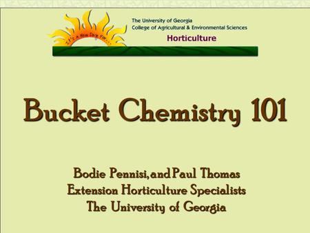 Bucket Chemistry 101 Bodie Pennisi, and Paul Thomas Extension Horticulture Specialists The University of Georgia.