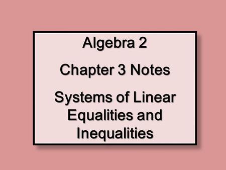 Algebra 2 Chapter 3 Notes Systems of Linear Equalities and Inequalities Algebra 2 Chapter 3 Notes Systems of Linear Equalities and Inequalities.