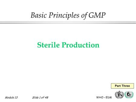 Module 13Slide 1 of 48 WHO - EDM Part Three Basic Principles of GMP Sterile Production.