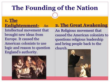 1. The Enlightenment- An Intellectual movement that brought new ideas from Europe. It caused the American colonists to use logic and reason to question.