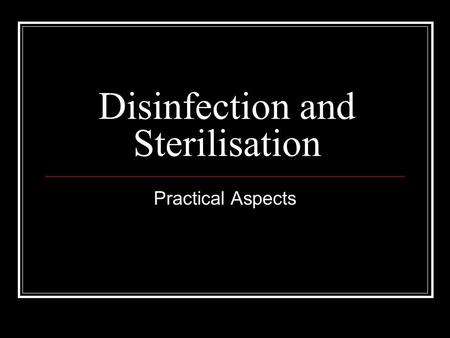 Disinfection and Sterilisation Practical Aspects.