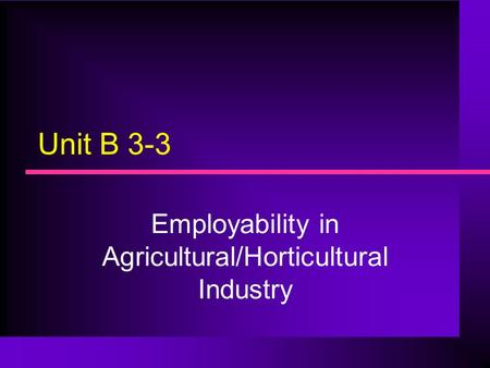 Unit B 3-3 Employability in Agricultural/Horticultural Industry.