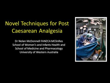 Novel Techniques for Post Caesarean Analgesia Dr Nolan McDonnell FANZCA MClinRes School of Women's and Infants Health and School of Medicine and Pharmacology.
