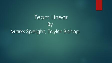 Team Linear By Marks Speight, Taylor Bishop. Linear Programming Problem : Optimize a linear function subject to linear constraints. Constraints Linear.