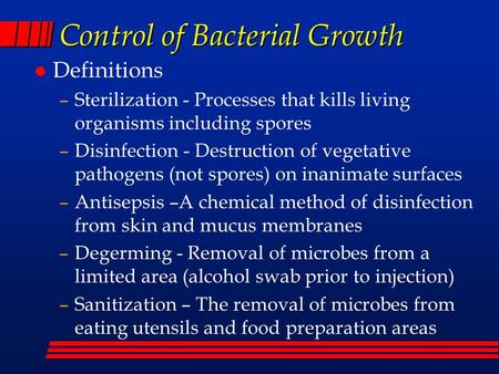 Control of Bacterial Growth l Definitions –Sterilization - Processes that kills living organisms including spores –Disinfection - Destruction of vegetative.