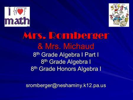 Mrs. Romberger & Mrs. Michaud 8th Grade Algebra I Part I 8th Grade Algebra I 8th Grade Honors Algebra I sromberger@neshaminy.k12.pa.us.