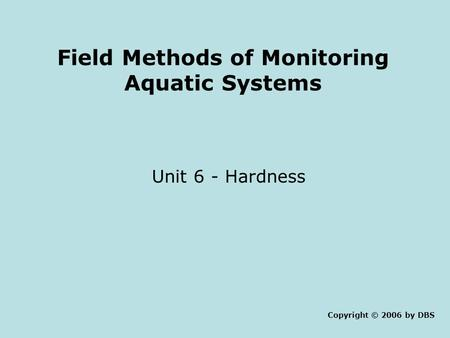 Field Methods of Monitoring Aquatic Systems Unit 6 - Hardness Copyright © 2006 by DBS.