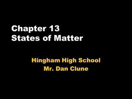 Chapter 13 States of Matter Hingham High School Mr. Dan Clune.