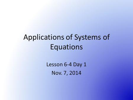 Applications of Systems of Equations Lesson 6-4 Day 1 Nov. 7, 2014.