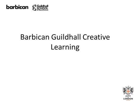 Barbican Guildhall Creative Learning. Creative Learning Creating environments in which people can be Creative, Curious, Collaborative and Confident. Barbican.