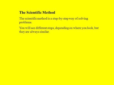 The Scientific Method The scientific method is a step-by-step way of solving problems. You will see different steps, depending on where you look, but they.