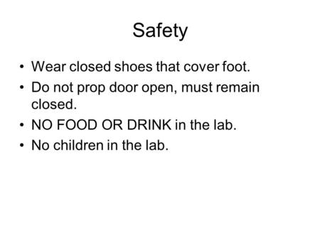 Safety Wear closed shoes that cover foot. Do not prop door open, must remain closed. NO FOOD OR DRINK in the lab. No children in the lab.