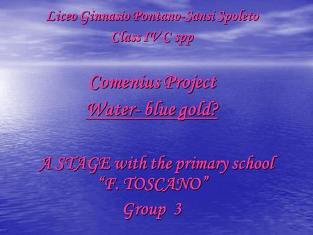 "Liceo Ginnasio Pontano-Sansi Spoleto Class IV C spp Comenius Project Water- blue gold? A STAGE with the primary school ""F. TOSCANO"" A STAGE with the primary."
