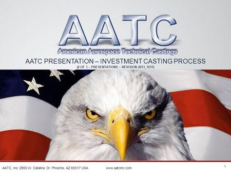 1 AATC, Inc. 2950 W. Catalina Dr. Phoenix, AZ 85017 USA www.aatcinc.com AATC PRESENTATION – INVESTMENT CASTING PROCESS (2 OF 3 – PRESENTATIONS – REVISION.