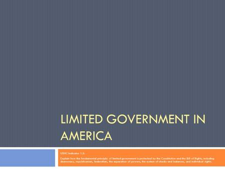 LIMITED GOVERNMENT IN AMERICA USHC Indicator 1.5: Explain how the fundamental principle of limited government is protected by the Constitution and the.
