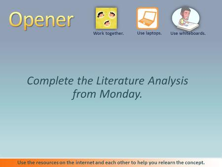 Complete the Literature Analysis from Monday. Use the resources on the internet and each other to help you relearn the concept. Use whiteboards. Use laptops.