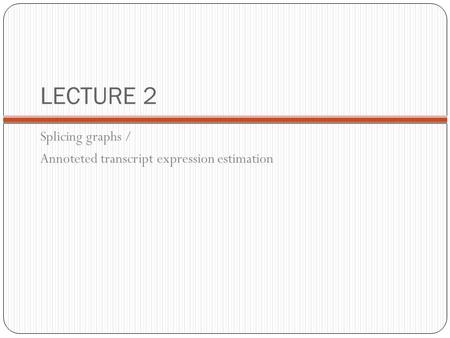LECTURE 2 Splicing graphs / Annoteted transcript expression estimation.