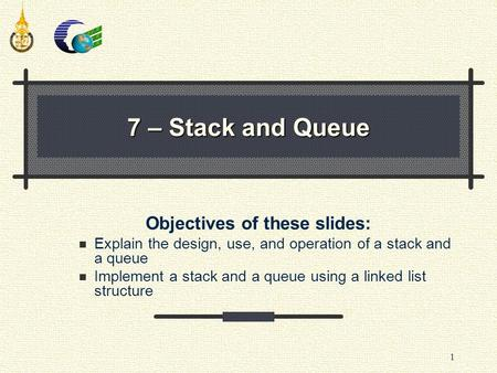 1 Objectives of these slides: Explain the design, use, and operation of a stack and a queue Implement a stack and a queue using a linked list structure.