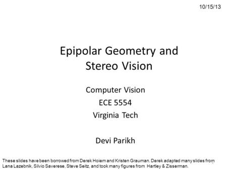 Epipolar Geometry and Stereo Vision Computer Vision ECE 5554 Virginia Tech Devi Parikh 10/15/13 These slides have been borrowed from Derek Hoiem and Kristen.