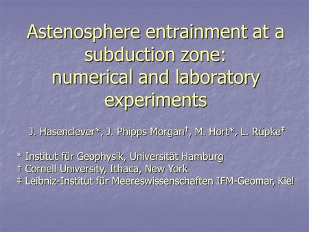 Astenosphere entrainment at a subduction zone: numerical and laboratory experiments J. Hasenclever*, J. Phipps Morgan †, M. Hort*, L. Rüpke ‡ * Institut.