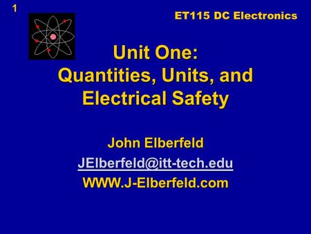 Unit One: Quantities, Units, and <strong>Electrical</strong> Safety John Elberfeld 1 ET115 DC Electronics.