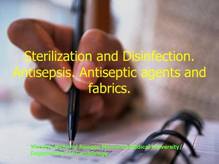 Sterilization and Disinfection. Antisepsis. Antiseptic agents and fabrics. Vinnitsa National Pirogov Memorial Medical University/ Department of microbiology.