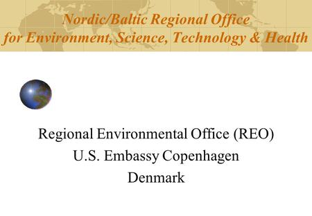 Nordic/Baltic Regional Office for Environment, Science, Technology & Health Regional Environmental Office (REO) U.S. Embassy Copenhagen Denmark.