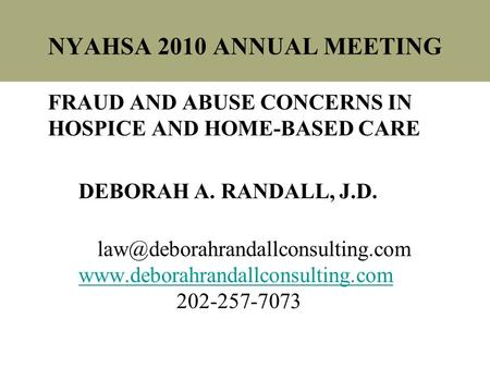 NYAHSA 2010 ANNUAL MEETING FRAUD AND ABUSE CONCERNS IN HOSPICE AND HOME-BASED CARE DEBORAH A. RANDALL, J.D.