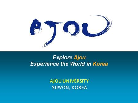 Explore Ajou Experience the World in Korea AJOU UNIVERSITY SUWON, KOREA.