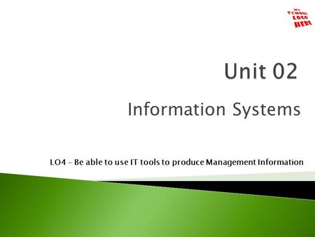Information Systems LO4 – Be able to use IT tools to produce Management Information.