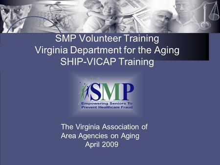 SMP Volunteer Training Virginia Department for the Aging SHIP-VICAP Training The Virginia Association of Area Agencies on Aging April 2009.