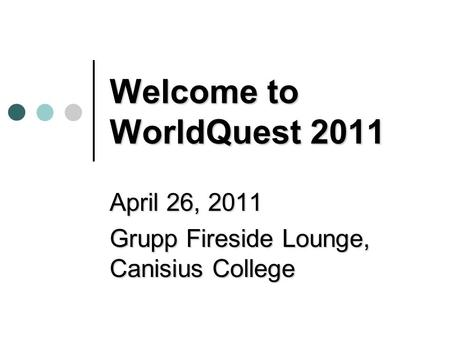 Welcome to WorldQuest 2011 April 26, 2011 Grupp Fireside Lounge, Canisius College.