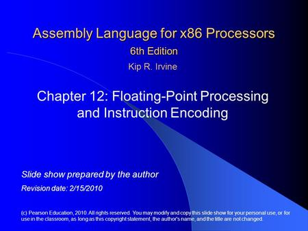Assembly Language for x86 Processors 6th Edition Chapter 12: Floating-Point Processing and Instruction Encoding (c) Pearson Education, 2010. All rights.