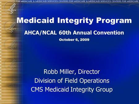 Robb Miller, Director Division of Field Operations CMS Medicaid Integrity Group Medicaid Integrity Program AHCA/NCAL 60th Annual Convention October 6,