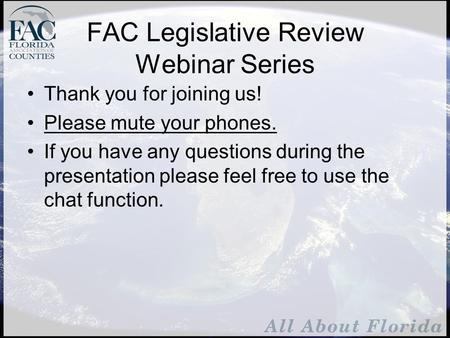 FAC Legislative Review Webinar Series Thank you for joining us! Please mute your phones. If you have any questions during the presentation please feel.
