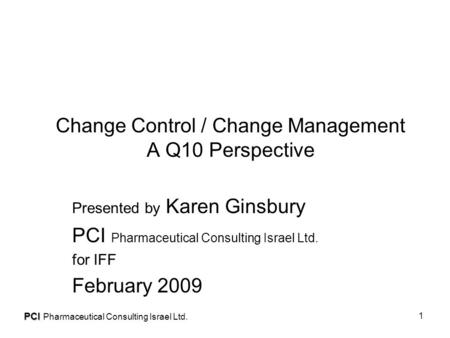 PCI Pharmaceutical Consulting Israel Ltd. 1 Change Control / Change Management A Q10 Perspective Presented by Karen Ginsbury PCI Pharmaceutical Consulting.