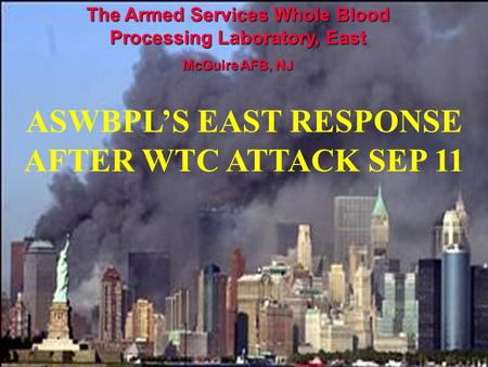 The Armed Services Whole Blood Processing Laboratory, East McGuire AFB, NJ ASWBPL'S EAST RESPONSE AFTER WTC ATTACK SEP 11.