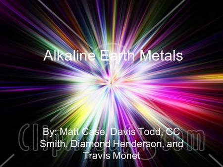 Alkaline Earth Metals By: Matt Case, Davis Todd, CC Smith, Diamond Henderson, and Travis Monet.