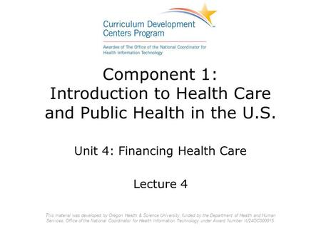 Component 1: Introduction to Health Care and Public Health in the U.S. Unit 4: Financing Health Care Lecture 4 This material was developed by Oregon Health.
