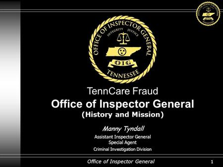 Office of Inspector General 1 TennCare Fraud Office of Inspector General (History and Mission) Manny Tyndall Assistant Inspector General Special Agent.