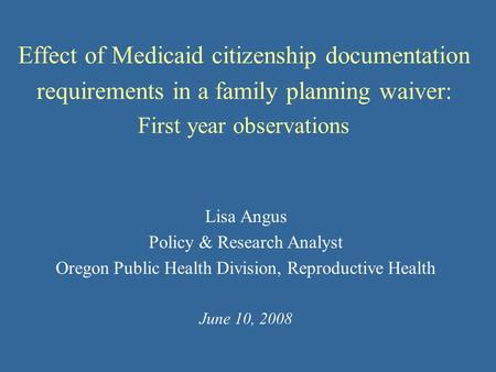 Effect of Medicaid citizenship documentation requirements in a family planning waiver: First year observations Lisa Angus Policy & Research Analyst Oregon.