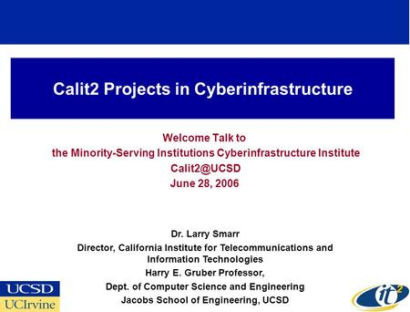 Calit2 Projects in Cyberinfrastructure Welcome Talk to the Minority-Serving Institutions Cyberinfrastructure Institute June 28, 2006 Dr. Larry.